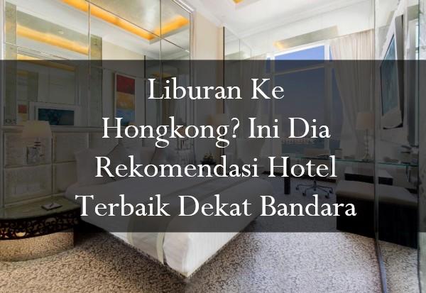 Liburan Ke Hongkong? Ini Dia Rekomendasi Hotel Terbaik Dekat Bandara